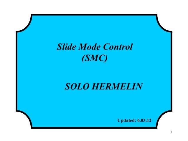 Slide Mode Control (SMC) SOLO HERMELIN Updated: 6.03.12 1
