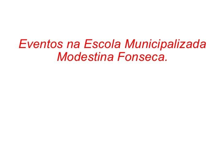 Eventos na Escola Municipalizada Modestina Fonseca.