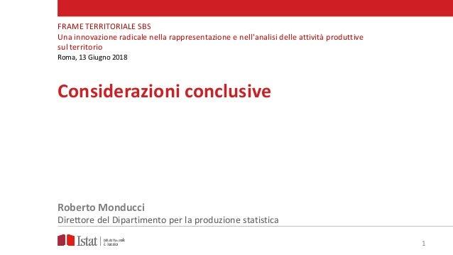 1 Considerazioni conclusive Roberto Monducci Direttore del Dipartimento per la produzione statistica FRAME TERRITORIALE SB...