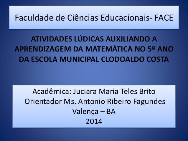 Faculdade de Ciências Educacionais- FACE ATIVIDADES LÚDICAS AUXILIANDO A APRENDIZAGEM DA MATEMÁTICA NO 5º ANO DA ESCOLA MU...