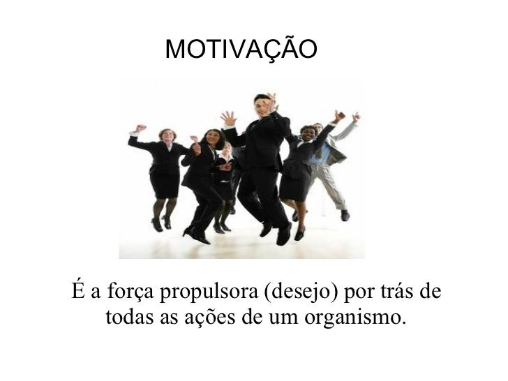 MOTIVAÇÃO É a força propulsora (desejo) por trás de todas as ações de um organismo.