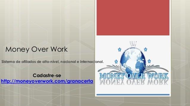 Money Over WorkSistema de afiliados de alto-nível, nacional e internacional.Cadastre-sehttp://moneyoverwork.com/granacerta