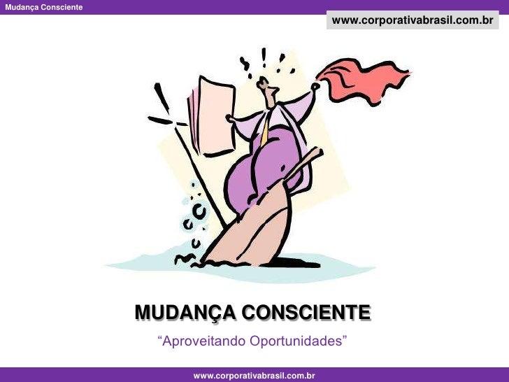 """MUDANÇA CONSCIENTE<br />""""Aproveitando Oportunidades""""<br />"""