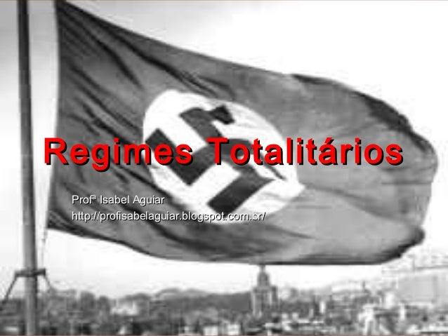 Regimes Totalitários Profª Isabel Aguiar http://profisabelaguiar.blogspot.com.br/