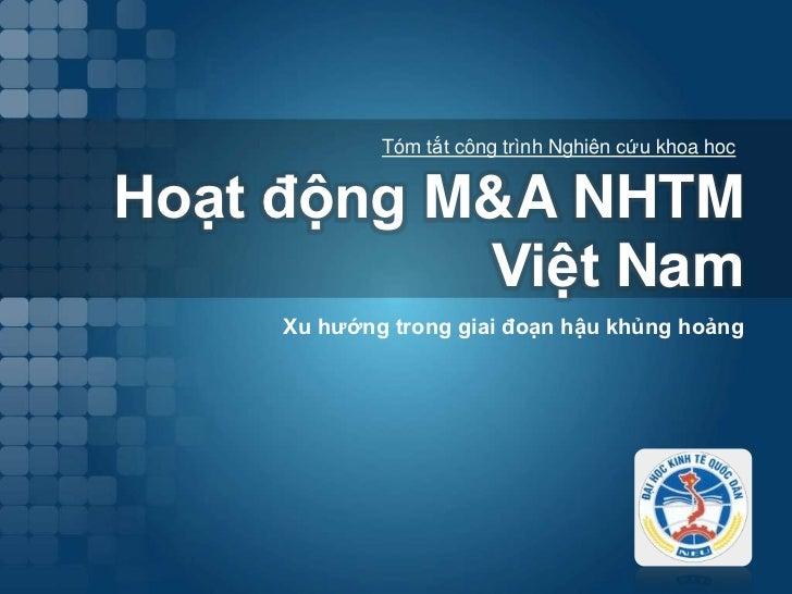 TómtắtcôngtrìnhNghiêncứukhoa hoc<br />Hoạtđộng M&A NHTM Việt Nam<br />Xu hướng trong giai đoạn hậu khủng hoảng<br />