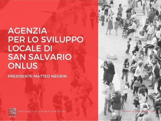 AGENZIA PER LO SVILUPPO LOCALE DI SAN SALVARIO ONLUS PRESIDENTE MATTEO NEGRIN INFO@AGENZIA.SANSALVARIO.ORG WWW.SANSALVARIO...