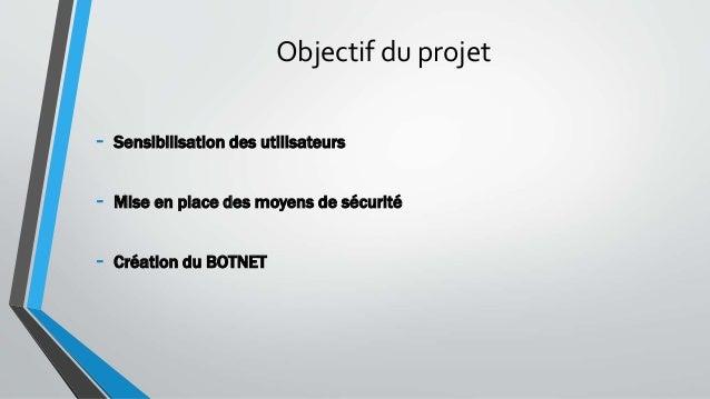 Objectif du projet - Sensibilisation des utilisateurs - Mise en place des moyens de sécurité - Création du BOTNET