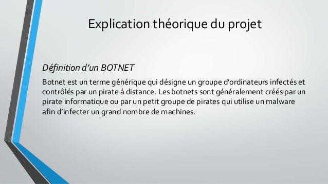 Explication théorique du projet Définition d'un BOTNET Botnet est un terme générique qui désigne un groupe d'ordinateurs i...