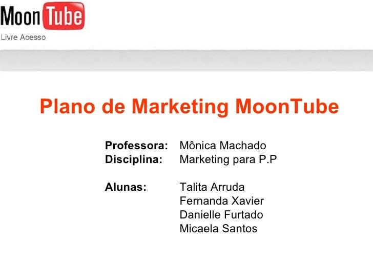 Plano de Marketing MoonTube Professora: Mônica Machado Disciplina:   Marketing para P.P Alunas: Talita Arruda Fernanda Xav...