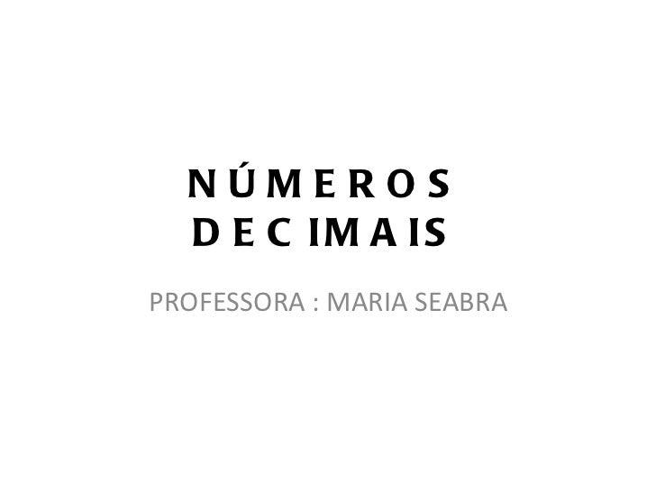 NÚMEROS DECIMAIS PROFESSORA : MARIA SEABRA
