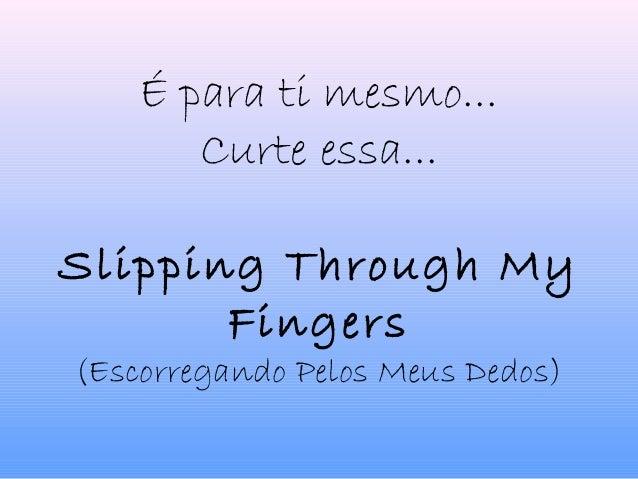 É para ti mesmo... Curte essa... Slipping Through My Fingers (Escorregando Pelos Meus Dedos)