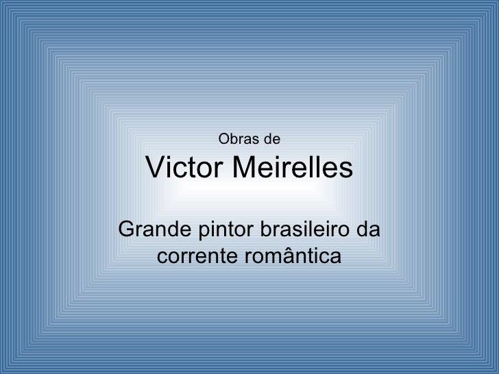 Obras de  Victor MeirellesGrande pintor brasileiro da   corrente romântica