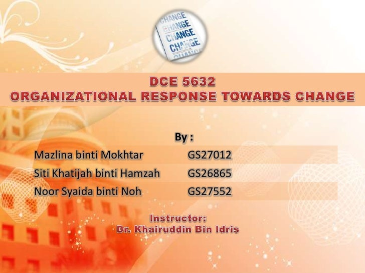 DCE 5632<br />ORGANIZATIONAL RESPONSE TOWARDS CHANGE<br />Instructor:<br />Dr. Khairuddin Bin Idris<br />