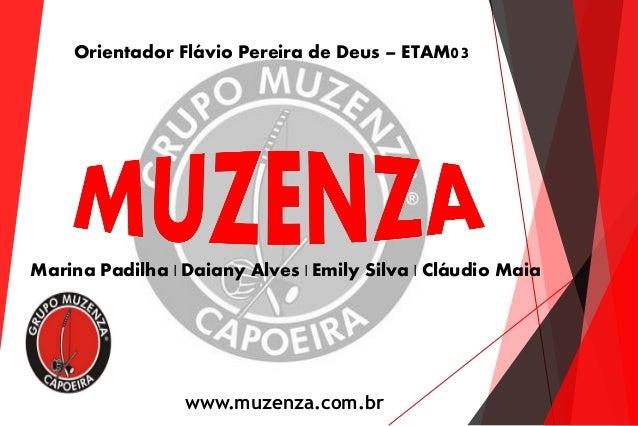 Marina Padilha | Daiany Alves | Emily Silva | Cláudio Maia Orientador Flávio Pereira de Deus – ETAM03 www.muzenza.com.br