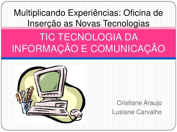 Cristiane Araujo<br />Lusiane Carvalho<br />TIC TECNOLOGIA DA INFORMAÇÃO E COMUNICAÇÃO<br />Multiplicando Experiências: Of...