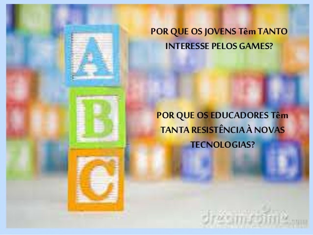 POR QUE OS JOVENS Têm TANTO  INTERESSE PELOS GAMES?  POR QUE OS EDUCADORES Têm  TANTA RESISTÊNCIA À NOVAS  TECNOLOGIAS?