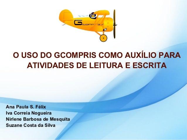 O USO DO GCOMPRIS COMO AUXÍLIO PARA     ATIVIDADES DE LEITURA E ESCRITAAna Paula S. FélixIva Correia NogueiraNirlene Barbo...
