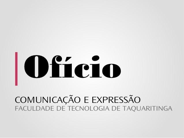 OfícioCOMUNICAÇÃO E EXPRESSÃOFACULDADE DE TECNOLOGIA DE TAQUARITINGA