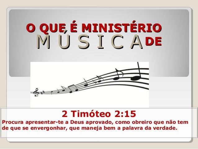 O QUE É MINISTÉRIOO QUE É MINISTÉRIO DEDEM Ú S I C AM Ú S I C A 2 Timóteo 2:15 Procura apresentar-te a Deus aprovado, como...