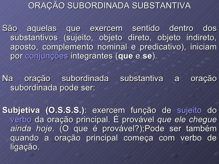 ORAÇÃO SUBORDINADA SUBSTANTIVA São aquelas que exercem sentido dentro dos substantivos (sujeito, objeto direto, objeto ind...