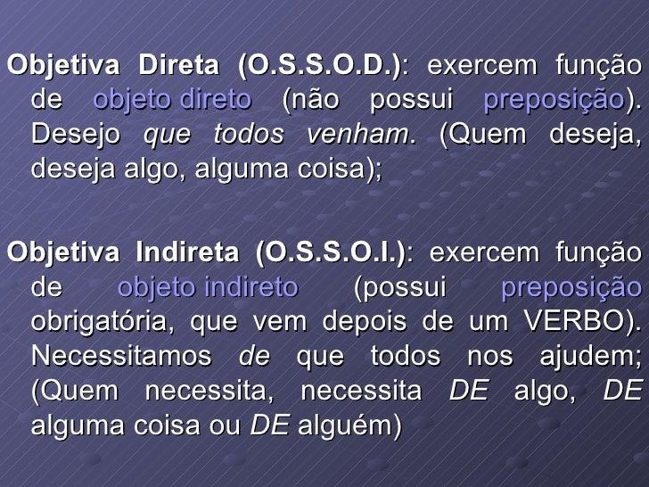 Objetiva Direta (O.S.S.O.D.) : exercem função de  objeto direto  (não possui  preposição ). Desejo  que todos venham . (Qu...