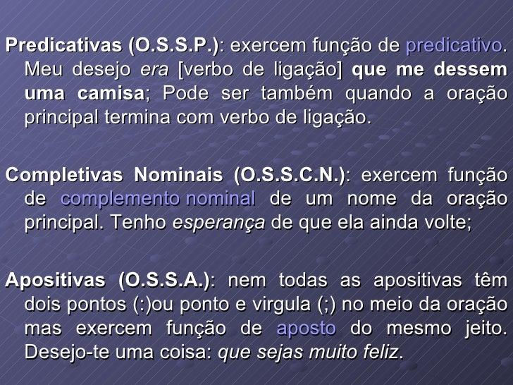 Predicativas (O.S.S.P.) : exercem função de  predicativo . Meu desejo  era  [verbo de ligação]  que me dessem uma camisa ;...
