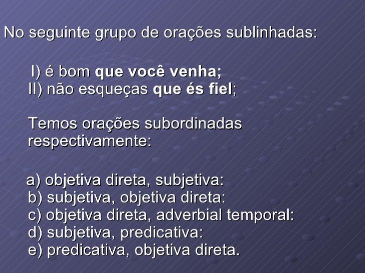 No seguinte grupo de orações sublinhadas: I) é bom  que você venha; II) não esqueças  que és fiel ; Temos orações subordin...