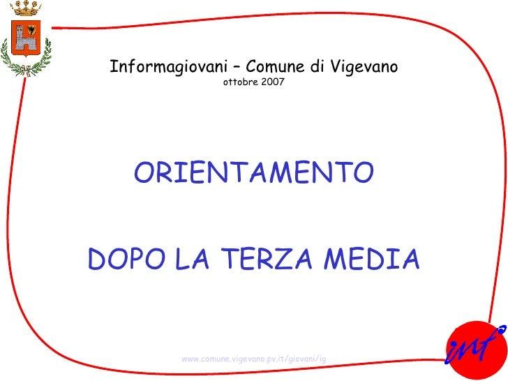 Informagiovani – Comune di Vigevano ottobre 2007 ORIENTAMENTO DOPO LA TERZA MEDIA www.comune.vigevano.pv.it/giovani/ig