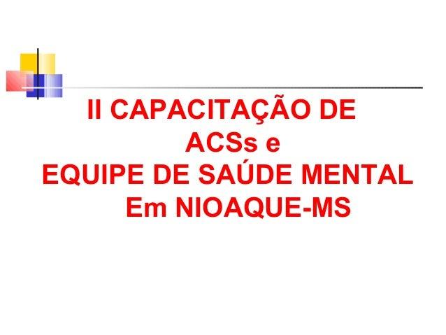 II CAPACITAÇÃO DE  ACSs e  EQUIPE DE SAÚDE MENTAL  Em NIOAQUE-MS