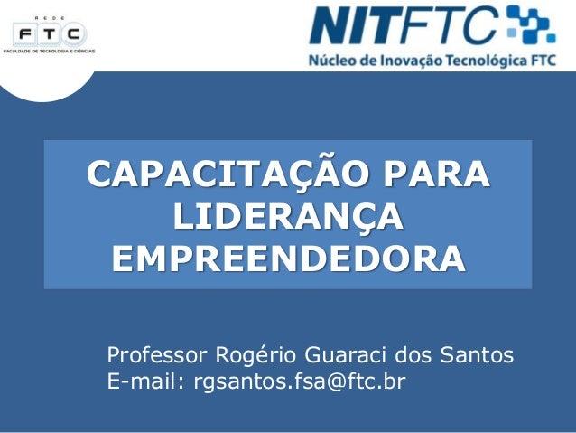 CAPACITAÇÃO PARA LIDERANÇA EMPREENDEDORA Professor Rogério Guaraci dos Santos E-mail: rgsantos.fsa@ftc.br