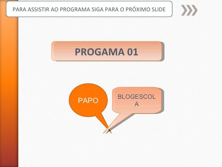 PROGAMA 01 PARA ASSISTIR AO PROGRAMA SIGA PARA O PRÓXIMO SLIDE PAPO BLOGESCOLA