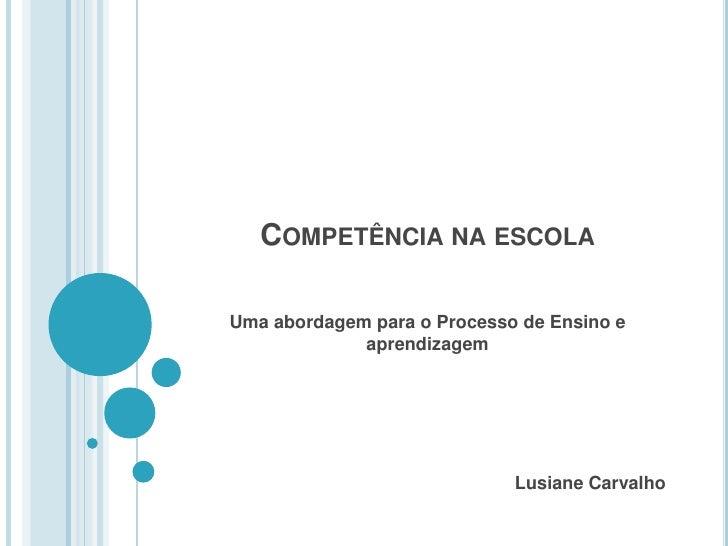 Competência na escola<br />Uma abordagem para o Processo de Ensino e aprendizagem<br />Lusiane Carvalho<br />