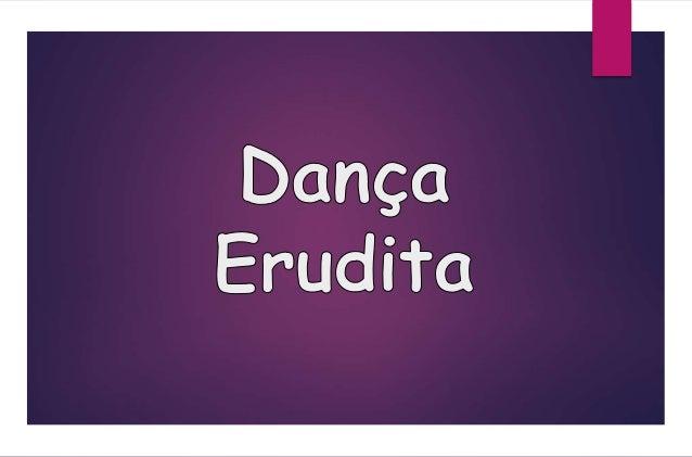 A Dança   A dança é uma das três  principais artes cênicas  da Antiguidade. As  danças eruditas eram  dirigidas às camada...