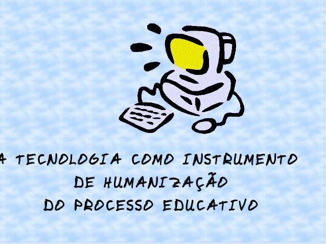 A TECNOLOGIA COMO INSTRUMENTO DE HUMANIZAÇÃO DO PROCESSO EDUCATIVO