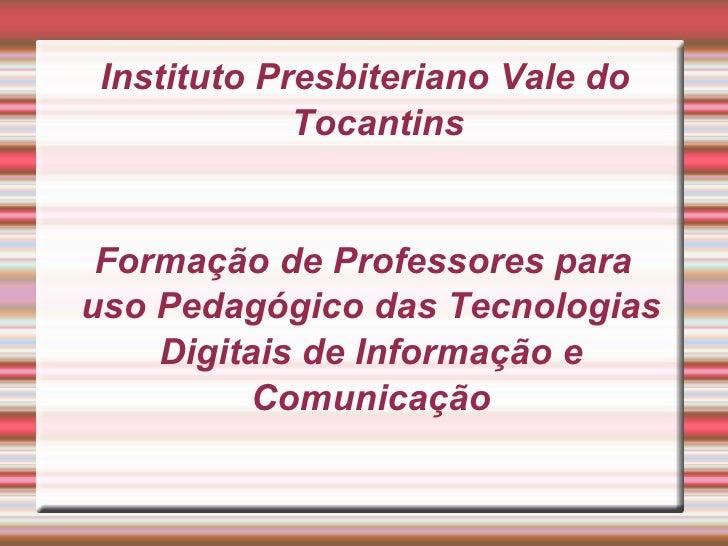 Instituto Presbiteriano Vale do Tocantins Formação de Professores para uso Pedagógico das Tecnologias Digitais de Informaç...