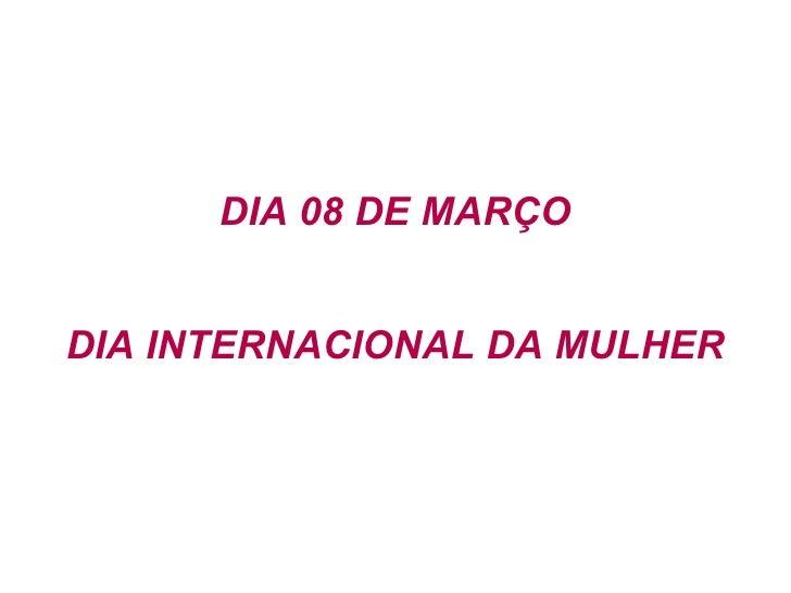 DIA 08 DE MARÇO DIA INTERNACIONAL DA MULHER
