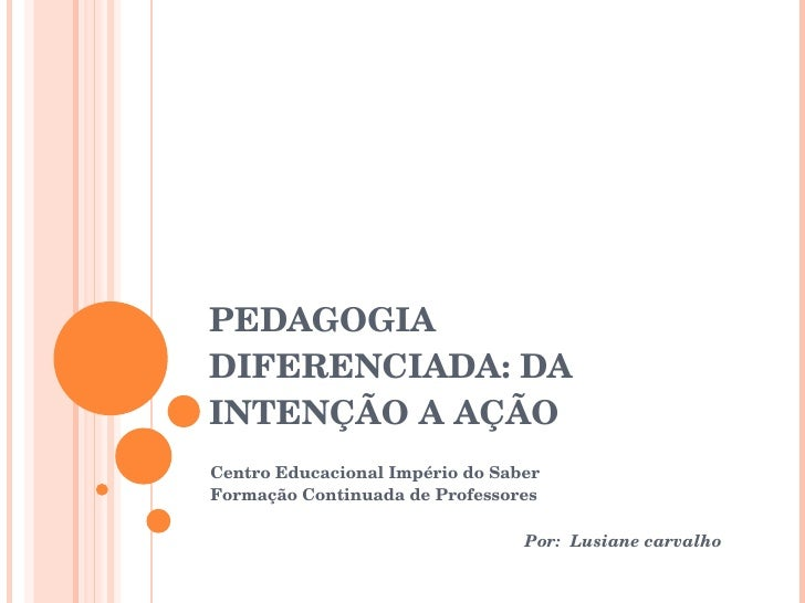 PEDAGOGIA DIFERENCIADA: DA INTENÇÃO A AÇÃO Centro Educacional Império do Saber Formação Continuada de Professores Por:  Lu...