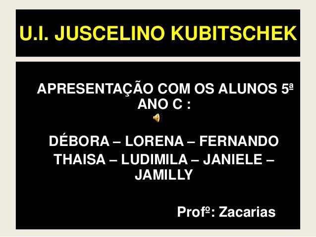 U.I. JUSCELINO KUBITSCHEK APRESENTAÇÃO COM OS ALUNOS 5ª ANO C : DÉBORA – LORENA – FERNANDO THAISA – LUDIMILA – JANIELE – J...
