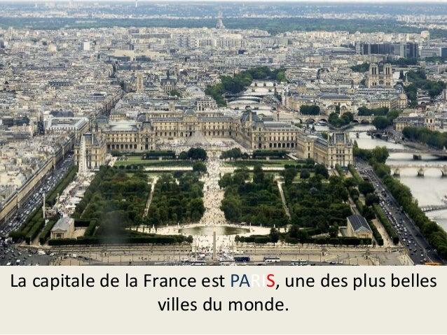 La capitale de la France est PARIS, une des plus belles villes du monde.