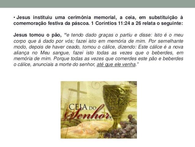 • Jesus instituiu uma cerimônia memorial, a ceia, em substituição à comemoração festiva da páscoa. 1 Coríntios 11:24 a 26 ...