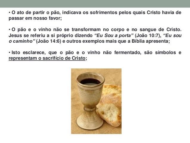 • O ato de partir o pão, indicava os sofrimentos pelos quais Cristo havia de passar em nosso favor; • O pão e o vinho não ...