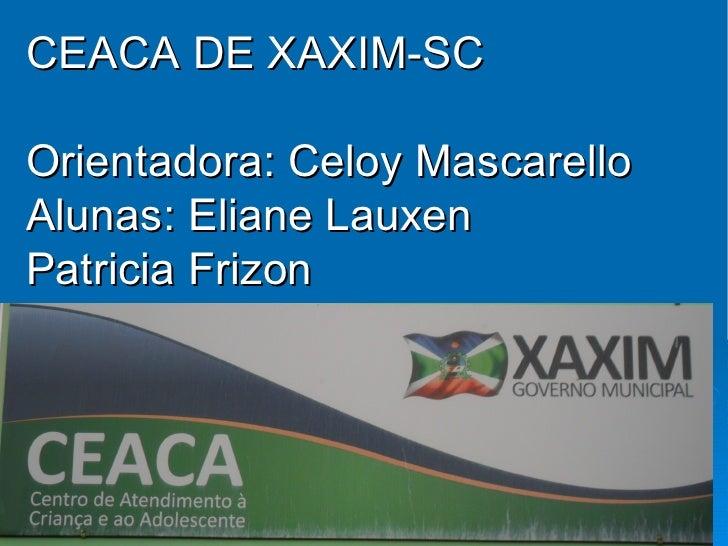 CEACA DE XAXIM-SCOrientadora: Celoy MascarelloAlunas: Eliane LauxenPatricia Frizon