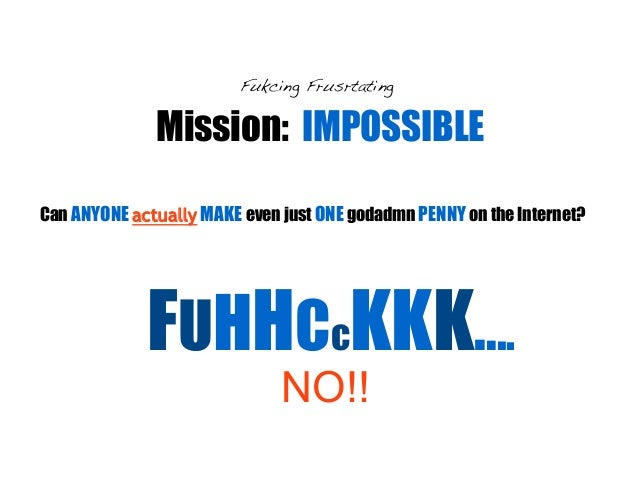Mission: IMPOSSIBLE Fukcing Frusrtating Can ANYONE actually MAKE even just ONE godadmn PENNY on the Internet? FUHHCcKKK......