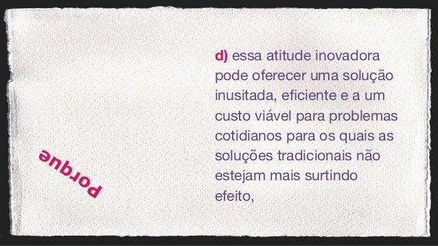 d) essa atitude inovadora pode oferecer uma solução inusitada, eficiente e a um custo viável para problemas cotidianos p...