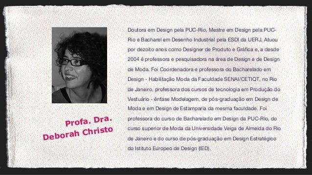 Doutora em Design pela PUC-Rio, Mestre em Design pela PUC- Rio e Bacharel em Desenho Industrial pela ESDI da UERJ. Atuou p...