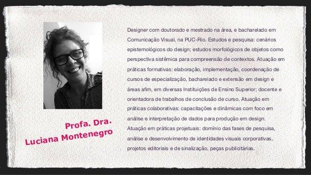 Designer com doutorado e mestrado na área, e bacharelado em Comunicação Visual, na PUC-Rio. Estudos e pesquisa: cenários e...
