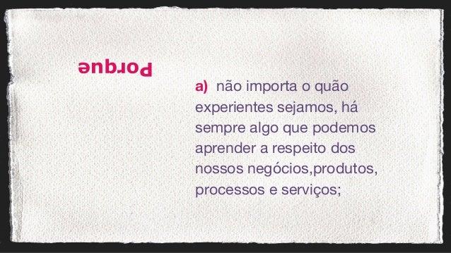 a) não importa o quão experientes sejamos, há sempre algo que podemos aprender a respeito dos nossos negócios,produtos,...