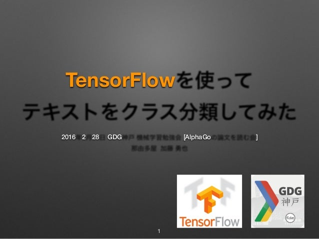 TensorFlowを使って テキストをクラス分類してみた 2016年2月28日 GDG神戸 機械学習勉強会 [AlphaGoの論文を読む会] 那由多屋 加藤 勇也 1