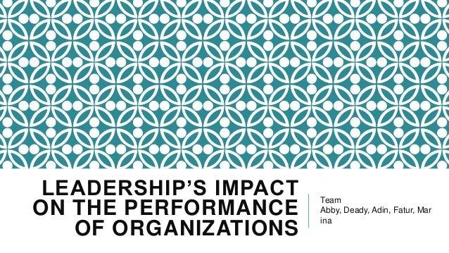 LEADERSHIP'S IMPACT ON THE PERFORMANCE OF ORGANIZATIONS  Team Abby, Deady, Adin, Fatur, Mar ina