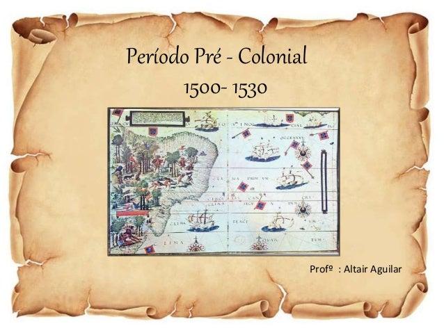 Período Pré - Colonial  1500- 1530  Profº : Altair Aguilar